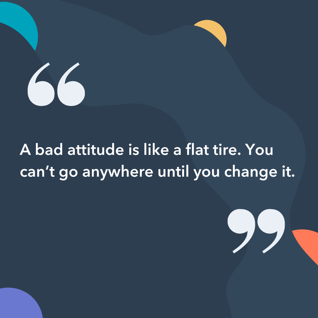 Instagram captions: A bad attitude is like a flat tire. You can't go anywhere until you change it.